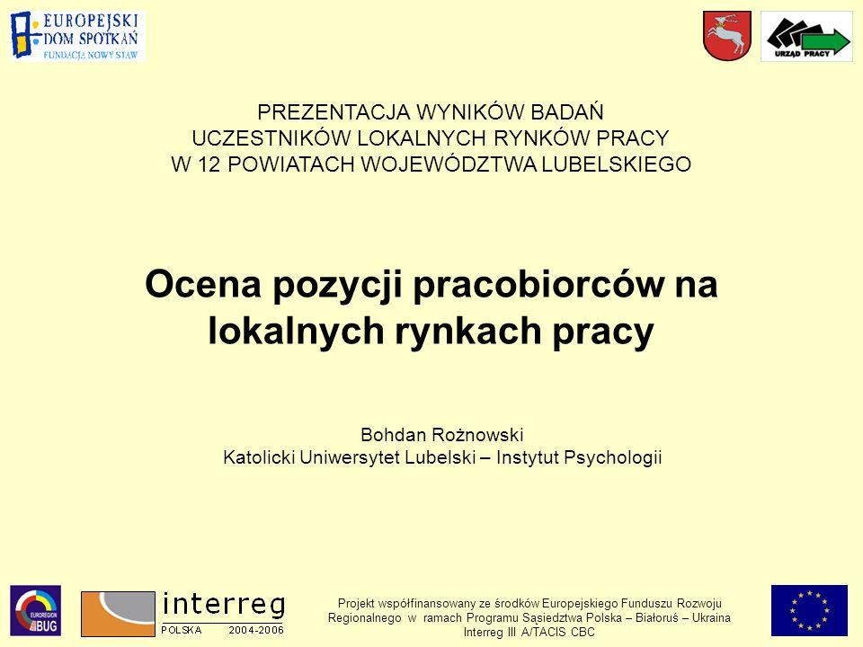 Projekt współfinansowany ze środków Europejskiego Funduszu Rozwoju Regionalnego w ramach Programu Sąsiedztwa Polska – Białoruś – Ukraina Interreg III A/TACIS CBC Ocena pozycji pracobiorców na lokalnych rynkach pracy PREZENTACJA WYNIKÓW BADAŃ UCZESTNIKÓW LOKALNYCH RYNKÓW PRACY W 12 POWIATACH WOJEWÓDZTWA LUBELSKIEGO Bohdan Rożnowski Katolicki Uniwersytet Lubelski – Instytut Psychologii