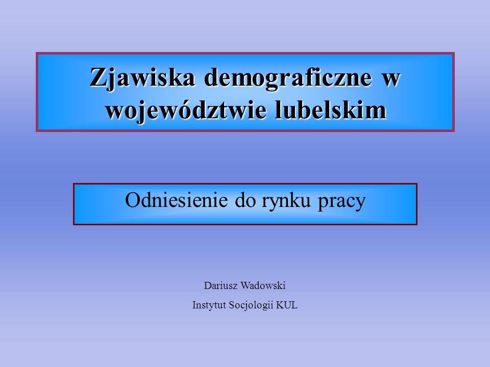 Zjawiska demograficzne w województwie lubelskim Odniesienie do rynku pracy Dariusz Wadowski Instytut Socjologii KUL