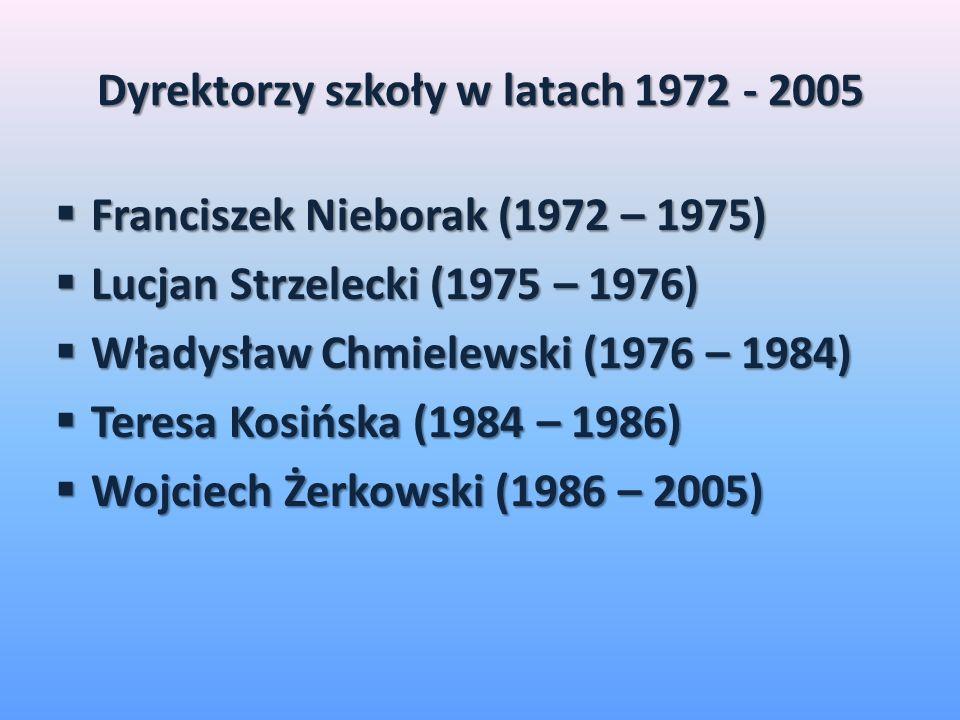 Dyrektorzy szkoły w latach 1972 - 2005 Franciszek Nieborak (1972 – 1975) Franciszek Nieborak (1972 – 1975) Lucjan Strzelecki (1975 – 1976) Lucjan Strzelecki (1975 – 1976) Władysław Chmielewski (1976 – 1984) Władysław Chmielewski (1976 – 1984) Teresa Kosińska (1984 – 1986) Teresa Kosińska (1984 – 1986) Wojciech Żerkowski (1986 – 2005) Wojciech Żerkowski (1986 – 2005)