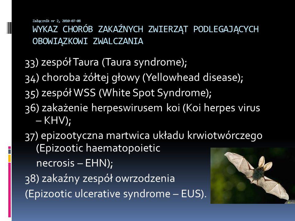 Załącznik nr 2, 2010-07-08 WYKAZ CHORÓB ZAKAŹNYCH ZWIERZĄT PODLEGAJĄCYCH OBOWIĄZKOWI ZWALCZANIA 33) zespół Taura (Taura syndrome); 34) choroba żółtej