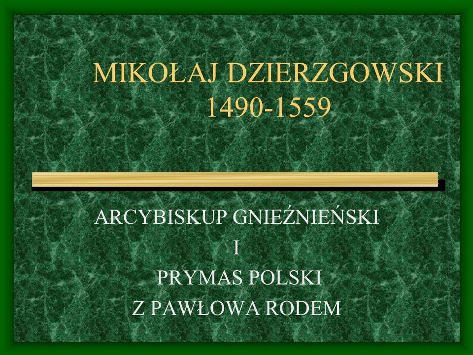 MIKOŁAJ DZIERZGOWSKI 1490-1559 ARCYBISKUP GNIEŹNIEŃSKI I PRYMAS POLSKI Z PAWŁOWA RODEM