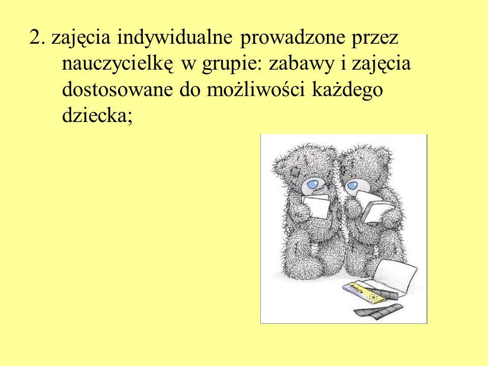 2. zajęcia indywidualne prowadzone przez nauczycielkę w grupie: zabawy i zajęcia dostosowane do możliwości każdego dziecka;