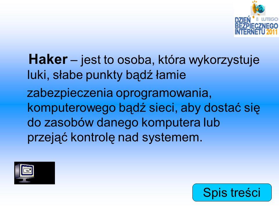 Haker – jest to osoba, która wykorzystuje luki, słabe punkty bądź łamie zabezpieczenia oprogramowania, komputerowego bądź sieci, aby dostać się do zas