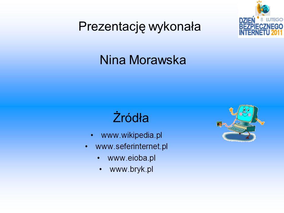 Żródła www.wikipedia.pl www.seferinternet.pl www.eioba.pl www.bryk.pl Prezentację wykonała Nina Morawska