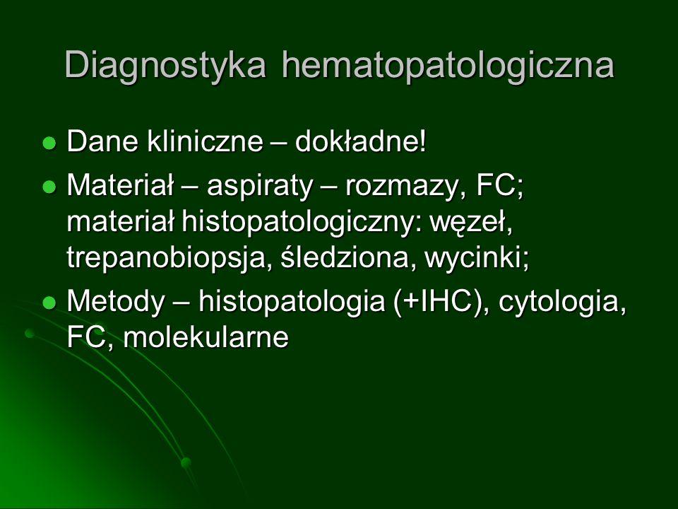 Diagnostyka hematopatologiczna Dane kliniczne – dokładne! Dane kliniczne – dokładne! Materiał – aspiraty – rozmazy, FC; materiał histopatologiczny: wę