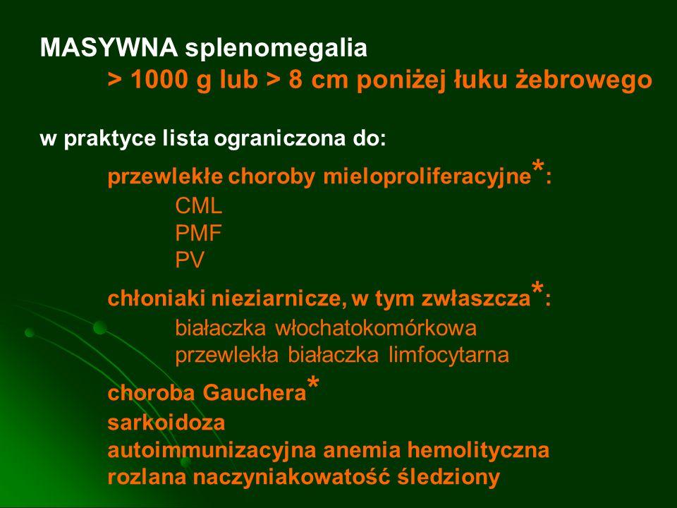 MASYWNA splenomegalia > 1000 g lub > 8 cm poniżej łuku żebrowego w praktyce lista ograniczona do: przewlekłe choroby mieloproliferacyjne * : CML PMF P