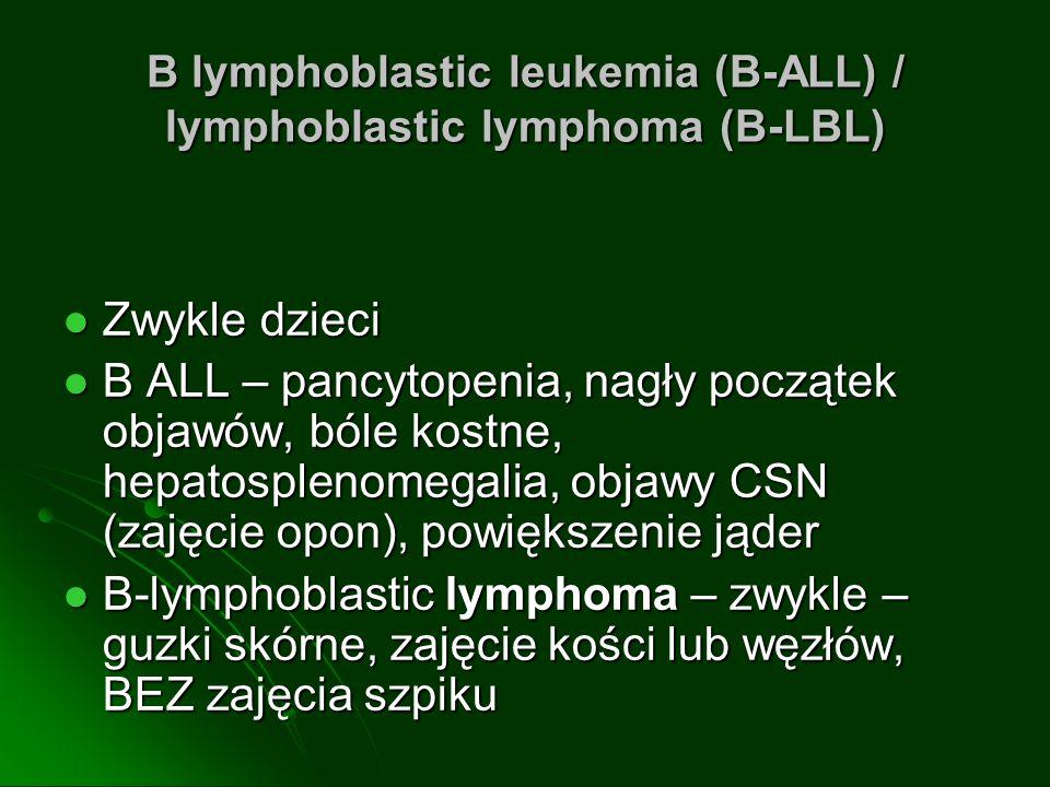 B lymphoblastic leukemia (B-ALL) / lymphoblastic lymphoma (B-LBL) Zwykle dzieci Zwykle dzieci B ALL – pancytopenia, nagły początek objawów, bóle kostn