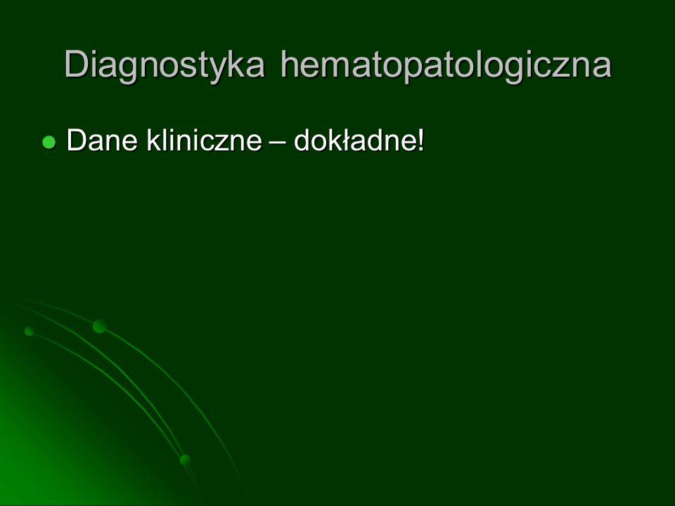 Diagnostyka hematopatologiczna Dane kliniczne – dokładne! Dane kliniczne – dokładne!