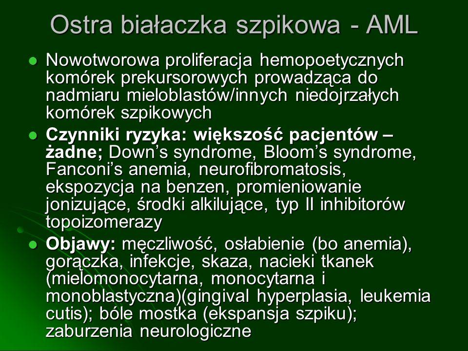 Ostra białaczka szpikowa - AML Nowotworowa proliferacja hemopoetycznych komórek prekursorowych prowadząca do nadmiaru mieloblastów/innych niedojrzałych komórek szpikowych Nowotworowa proliferacja hemopoetycznych komórek prekursorowych prowadząca do nadmiaru mieloblastów/innych niedojrzałych komórek szpikowych Czynniki ryzyka: większość pacjentów – żadne; Downs syndrome, Blooms syndrome, Fanconis anemia, neurofibromatosis, ekspozycja na benzen, promieniowanie jonizujące, środki alkilujące, typ II inhibitorów topoizomerazy Czynniki ryzyka: większość pacjentów – żadne; Downs syndrome, Blooms syndrome, Fanconis anemia, neurofibromatosis, ekspozycja na benzen, promieniowanie jonizujące, środki alkilujące, typ II inhibitorów topoizomerazy Objawy: męczliwość, osłabienie (bo anemia), gorączka, infekcje, skaza, nacieki tkanek (mielomonocytarna, monocytarna i monoblastyczna)(gingival hyperplasia, leukemia cutis); bóle mostka (ekspansja szpiku); zaburzenia neurologiczne Objawy: męczliwość, osłabienie (bo anemia), gorączka, infekcje, skaza, nacieki tkanek (mielomonocytarna, monocytarna i monoblastyczna)(gingival hyperplasia, leukemia cutis); bóle mostka (ekspansja szpiku); zaburzenia neurologiczne
