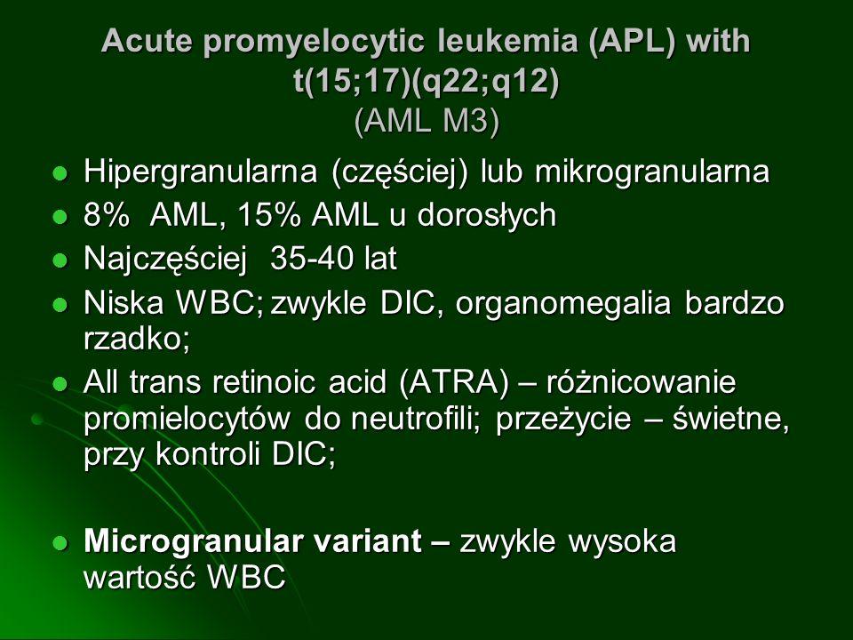 Acute promyelocytic leukemia (APL) with t(15;17)(q22;q12) (AML M3) Hipergranularna (częściej) lub mikrogranularna Hipergranularna (częściej) lub mikrogranularna 8% AML, 15% AML u dorosłych 8% AML, 15% AML u dorosłych Najczęściej 35-40 lat Najczęściej 35-40 lat Niska WBC; zwykle DIC, organomegalia bardzo rzadko; Niska WBC; zwykle DIC, organomegalia bardzo rzadko; All trans retinoic acid (ATRA) – różnicowanie promielocytów do neutrofili; przeżycie – świetne, przy kontroli DIC; All trans retinoic acid (ATRA) – różnicowanie promielocytów do neutrofili; przeżycie – świetne, przy kontroli DIC; Microgranular variant – zwykle wysoka wartość WBC Microgranular variant – zwykle wysoka wartość WBC
