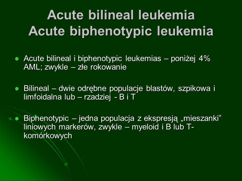 Acute bilineal leukemia Acute biphenotypic leukemia Acute bilineal i biphenotypic leukemias – poniżej 4% AML; zwykle – złe rokowanie Acute bilineal i biphenotypic leukemias – poniżej 4% AML; zwykle – złe rokowanie Bilineal – dwie odrębne populacje blastów, szpikowa i limfoidalna lub – rzadziej - B i T Bilineal – dwie odrębne populacje blastów, szpikowa i limfoidalna lub – rzadziej - B i T Biphenotypic – jedna populacja z ekspresją mieszanki liniowych markerów, zwykle – myeloid i B lub T- komórkowych Biphenotypic – jedna populacja z ekspresją mieszanki liniowych markerów, zwykle – myeloid i B lub T- komórkowych