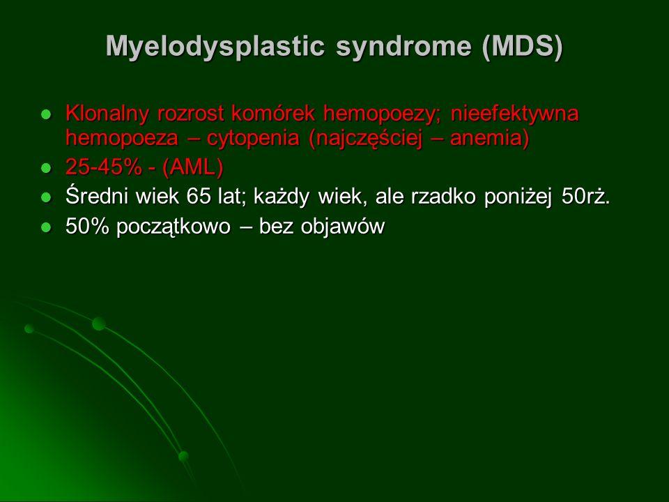 Myelodysplastic syndrome (MDS) Klonalny rozrost komórek hemopoezy; nieefektywna hemopoeza – cytopenia (najczęściej – anemia) Klonalny rozrost komórek hemopoezy; nieefektywna hemopoeza – cytopenia (najczęściej – anemia) 25-45% - (AML) 25-45% - (AML) Średni wiek 65 lat; każdy wiek, ale rzadko poniżej 50rż.