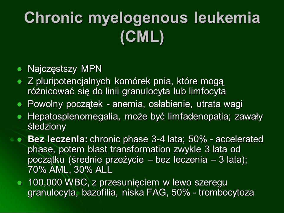 Chronic myelogenous leukemia (CML) Najczęstszy MPN Najczęstszy MPN Z pluripotencjalnych komórek pnia, które mogą różnicować się do linii granulocyta lub limfocyta Z pluripotencjalnych komórek pnia, które mogą różnicować się do linii granulocyta lub limfocyta Powolny początek - anemia, osłabienie, utrata wagi Powolny początek - anemia, osłabienie, utrata wagi Hepatosplenomegalia, może być limfadenopatia; zawały śledziony Hepatosplenomegalia, może być limfadenopatia; zawały śledziony Bez leczenia: chronic phase 3-4 lata; 50% - accelerated phase, potem blast transformation zwykle 3 lata od początku (średnie przeżycie – bez leczenia – 3 lata); 70% AML, 30% ALL Bez leczenia: chronic phase 3-4 lata; 50% - accelerated phase, potem blast transformation zwykle 3 lata od początku (średnie przeżycie – bez leczenia – 3 lata); 70% AML, 30% ALL 100,000 WBC, z przesunięciem w lewo szeregu granulocyta, bazofilia, niska FAG, 50% - trombocytoza 100,000 WBC, z przesunięciem w lewo szeregu granulocyta, bazofilia, niska FAG, 50% - trombocytoza