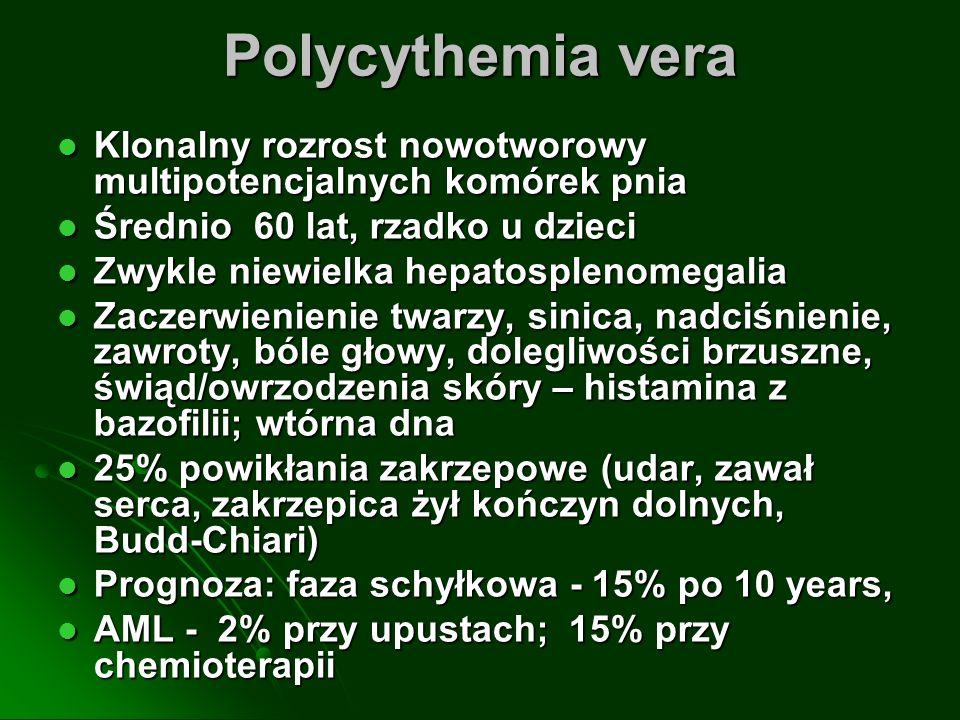 Polycythemia vera Klonalny rozrost nowotworowy multipotencjalnych komórek pnia Klonalny rozrost nowotworowy multipotencjalnych komórek pnia Średnio 60 lat, rzadko u dzieci Średnio 60 lat, rzadko u dzieci Zwykle niewielka hepatosplenomegalia Zwykle niewielka hepatosplenomegalia Zaczerwienienie twarzy, sinica, nadciśnienie, zawroty, bóle głowy, dolegliwości brzuszne, świąd/owrzodzenia skóry – histamina z bazofilii; wtórna dna Zaczerwienienie twarzy, sinica, nadciśnienie, zawroty, bóle głowy, dolegliwości brzuszne, świąd/owrzodzenia skóry – histamina z bazofilii; wtórna dna 25% powikłania zakrzepowe (udar, zawał serca, zakrzepica żył kończyn dolnych, Budd-Chiari) 25% powikłania zakrzepowe (udar, zawał serca, zakrzepica żył kończyn dolnych, Budd-Chiari) Prognoza: faza schyłkowa - 15% po 10 years, Prognoza: faza schyłkowa - 15% po 10 years, AML - 2% przy upustach; 15% przy chemioterapii AML - 2% przy upustach; 15% przy chemioterapii