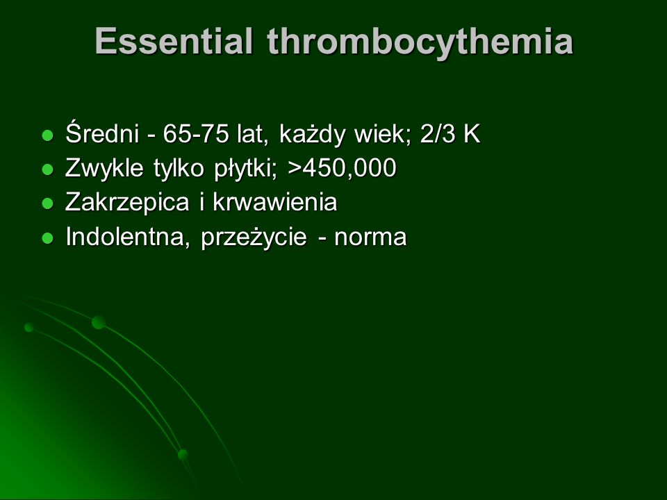Essential thrombocythemia Średni - 65-75 lat, każdy wiek; 2/3 K Średni - 65-75 lat, każdy wiek; 2/3 K Zwykle tylko płytki; >450,000 Zwykle tylko płytki; >450,000 Zakrzepica i krwawienia Zakrzepica i krwawienia Indolentna, przeżycie - norma Indolentna, przeżycie - norma