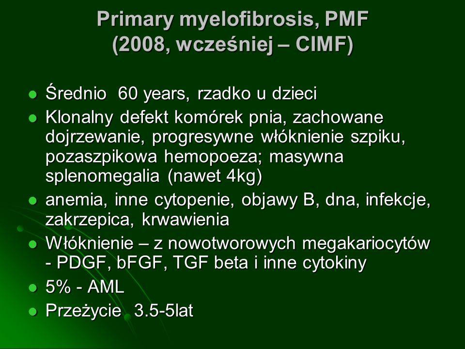 Primary myelofibrosis, PMF (2008, wcześniej – CIMF) Średnio 60 years, rzadko u dzieci Średnio 60 years, rzadko u dzieci Klonalny defekt komórek pnia, zachowane dojrzewanie, progresywne włóknienie szpiku, pozaszpikowa hemopoeza; masywna splenomegalia (nawet 4kg) Klonalny defekt komórek pnia, zachowane dojrzewanie, progresywne włóknienie szpiku, pozaszpikowa hemopoeza; masywna splenomegalia (nawet 4kg) anemia, inne cytopenie, objawy B, dna, infekcje, zakrzepica, krwawienia anemia, inne cytopenie, objawy B, dna, infekcje, zakrzepica, krwawienia Włóknienie – z nowotworowych megakariocytów - PDGF, bFGF, TGF beta i inne cytokiny Włóknienie – z nowotworowych megakariocytów - PDGF, bFGF, TGF beta i inne cytokiny 5% - AML 5% - AML Przeżycie 3.5-5lat Przeżycie 3.5-5lat