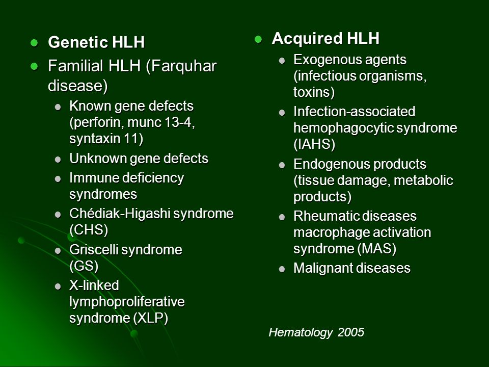 Genetic HLH Genetic HLH Familial HLH (Farquhar disease) Familial HLH (Farquhar disease) Known gene defects (perforin, munc 13-4, syntaxin 11) Known gene defects (perforin, munc 13-4, syntaxin 11) Unknown gene defects Unknown gene defects Immune deficiency syndromes Immune deficiency syndromes Chédiak-Higashi syndrome (CHS) Chédiak-Higashi syndrome (CHS) Griscelli syndrome (GS) Griscelli syndrome (GS) X-linked lymphoproliferative syndrome (XLP) X-linked lymphoproliferative syndrome (XLP) Acquired HLH Acquired HLH Exogenous agents (infectious organisms, toxins) Infection-associated hemophagocytic syndrome (IAHS) Endogenous products (tissue damage, metabolic products) Rheumatic diseases macrophage activation syndrome (MAS) Malignant diseases Hematology 2005
