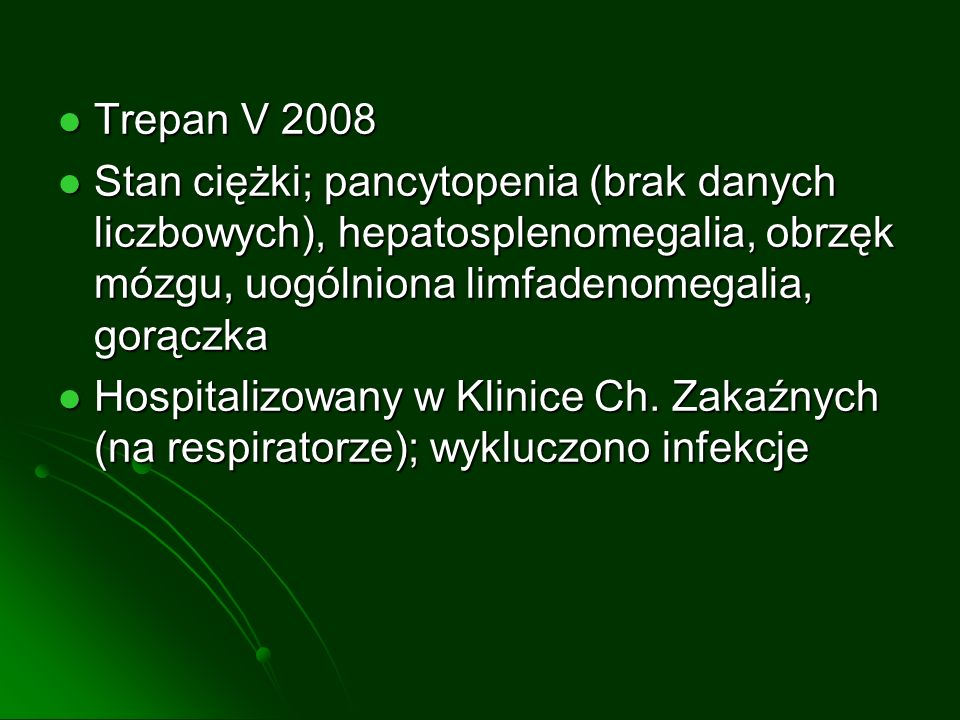Trepan V 2008 Trepan V 2008 Stan ciężki; pancytopenia (brak danych liczbowych), hepatosplenomegalia, obrzęk mózgu, uogólniona limfadenomegalia, gorączka Stan ciężki; pancytopenia (brak danych liczbowych), hepatosplenomegalia, obrzęk mózgu, uogólniona limfadenomegalia, gorączka Hospitalizowany w Klinice Ch.