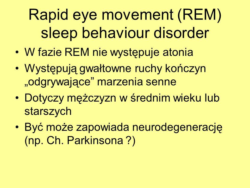Rapid eye movement (REM) sleep behaviour disorder W fazie REM nie występuje atonia Występują gwałtowne ruchy kończyn odgrywające marzenia senne Dotycz