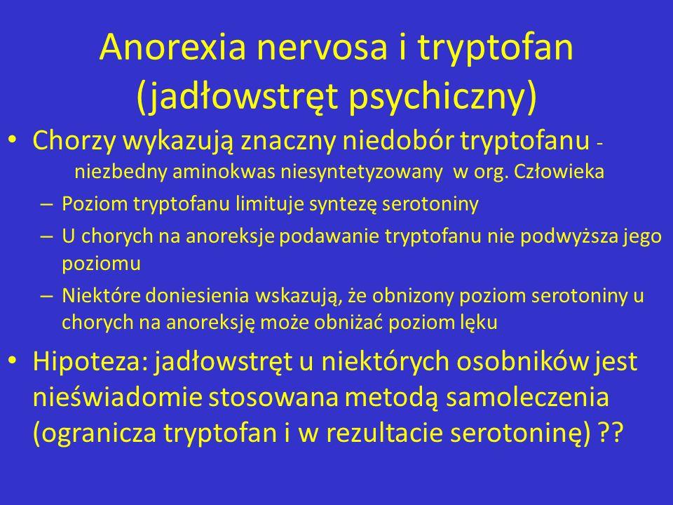 Anorexia nervosa i tryptofan (jadłowstręt psychiczny) Chorzy wykazują znaczny niedobór tryptofanu - niezbedny aminokwas niesyntetyzowany w org. Człowi