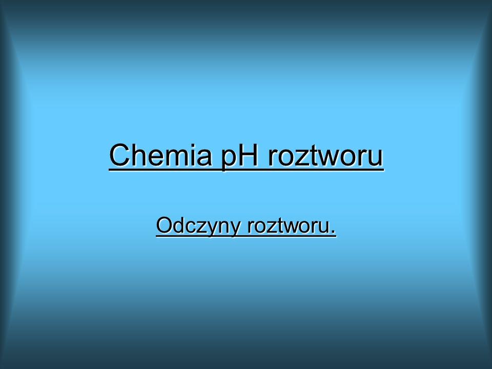 Chemia pH roztworu Odczyny roztworu.