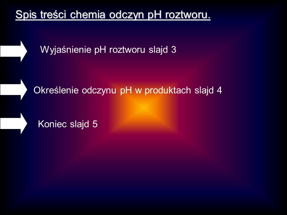 Spis treści chemia odczyn pH roztworu. Koniec slajd 5 Określenie odczynu pH w produktach slajd 4 Wyjaśnienie pH roztworu slajd 3