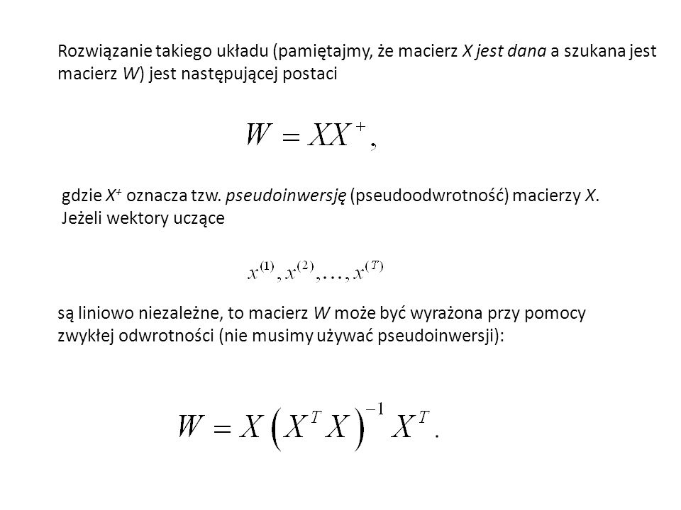Rozwiązanie takiego układu (pamiętajmy, że macierz X jest dana a szukana jest macierz W) jest następującej postaci gdzie X + oznacza tzw. pseudoinwers