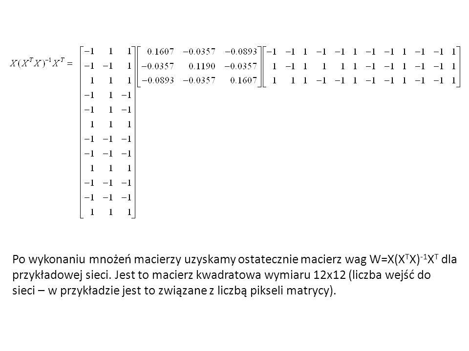Po wykonaniu mnożeń macierzy uzyskamy ostatecznie macierz wag W=X(X T X) -1 X T dla przykładowej sieci. Jest to macierz kwadratowa wymiaru 12x12 (licz