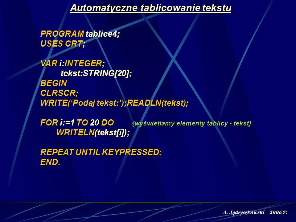 A. Jędryczkowski – 2006 © Automatyczne tablicowanie tekstu PROGRAM tablice4; USES CRT; VAR i:INTEGER; tekst:STRING[20]; tekst:STRING[20];BEGINCLRSCR;