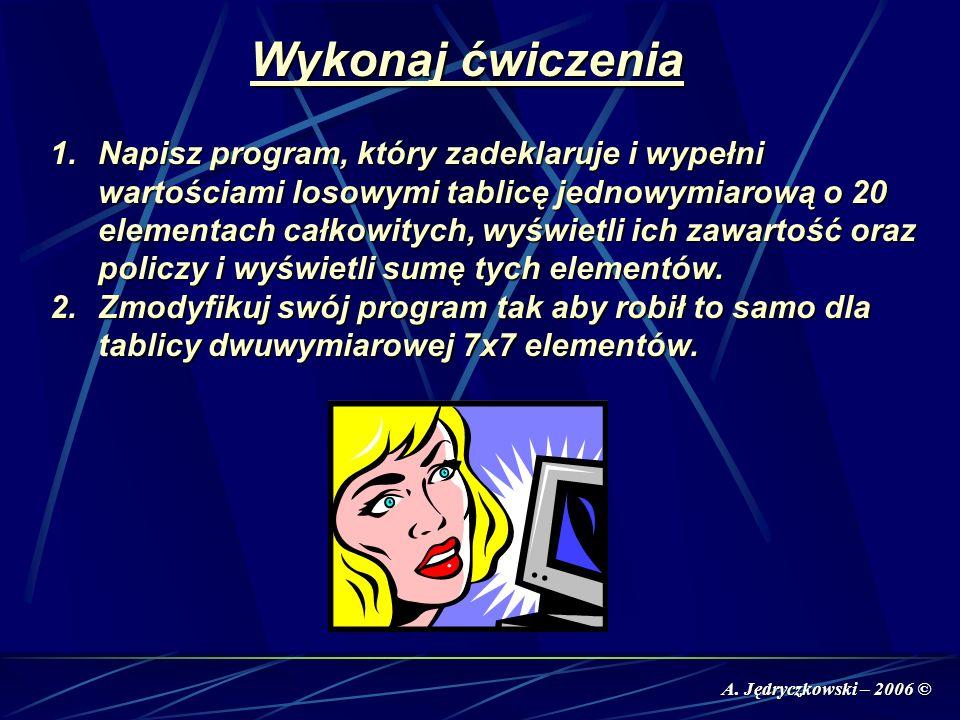 A. Jędryczkowski – 2006 © Wykonaj ćwiczenia 1.Napisz program, który zadeklaruje i wypełni wartościami losowymi tablicę jednowymiarową o 20 elementach