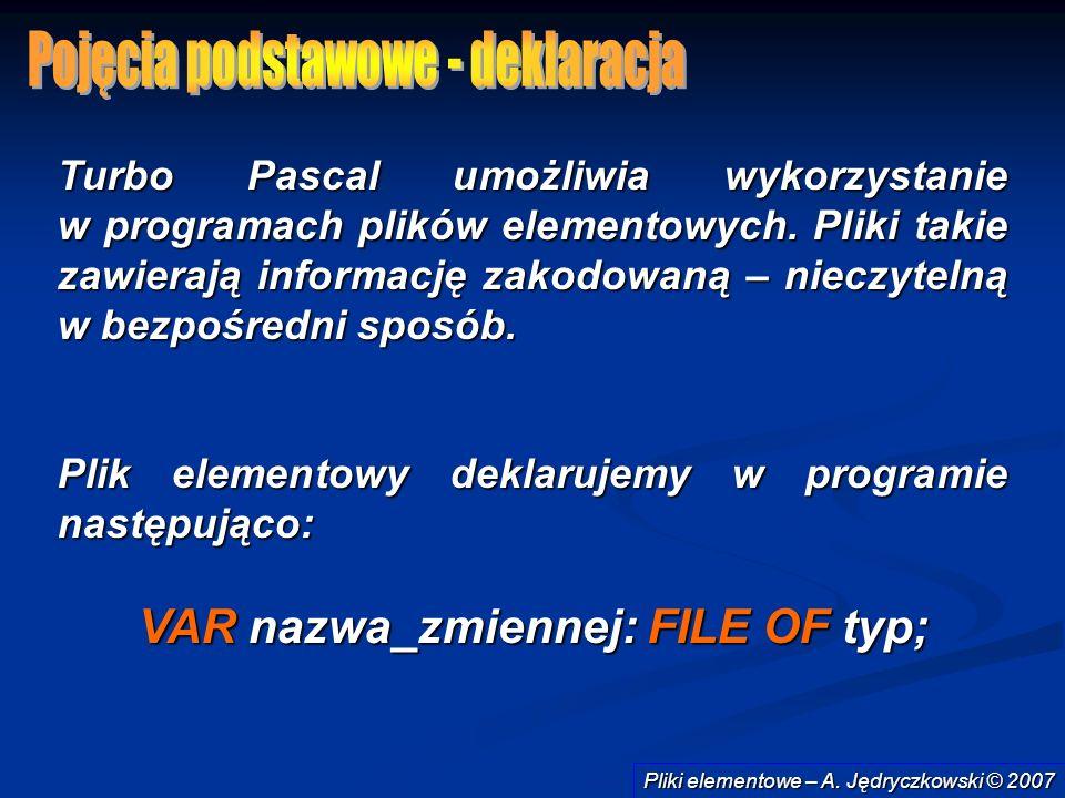 Pliki elementowe – A. Jędryczkowski © 2007 Turbo Pascal umożliwia wykorzystanie w programach plików elementowych. Pliki takie zawierają informację zak