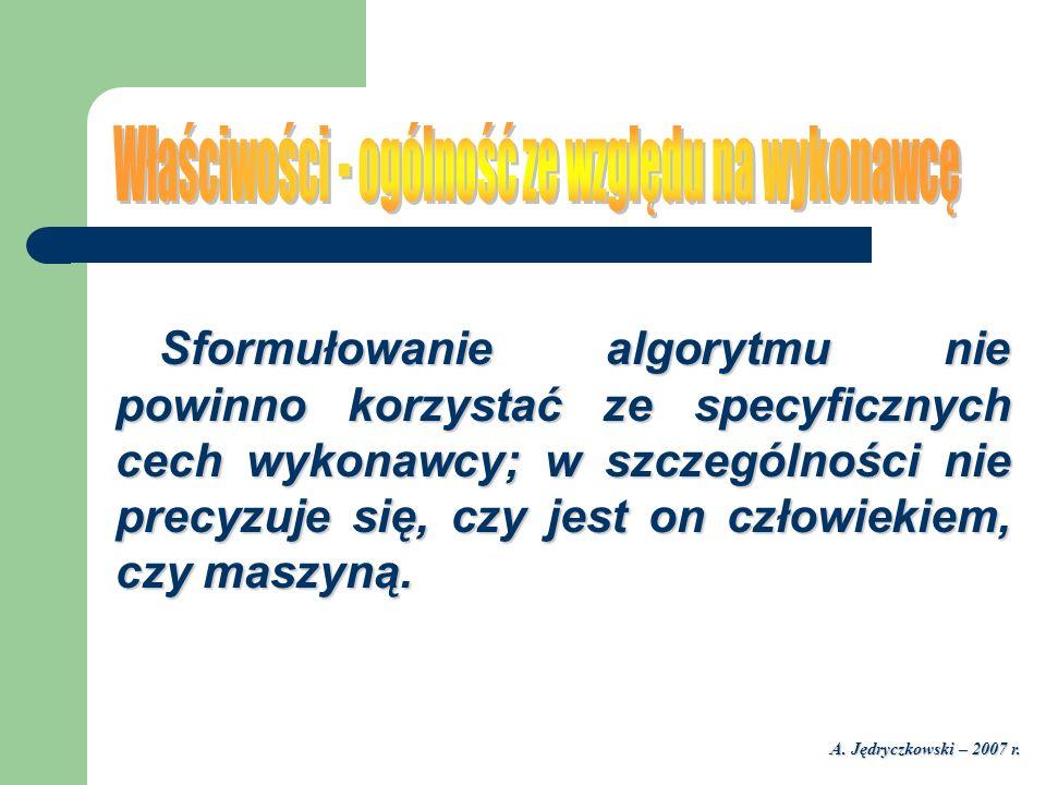 A. Jędryczkowski – 2007 r. Sformułowanie algorytmu nie powinno korzystać ze specyficznych cech wykonawcy; w szczególności nie precyzuje się, czy jest
