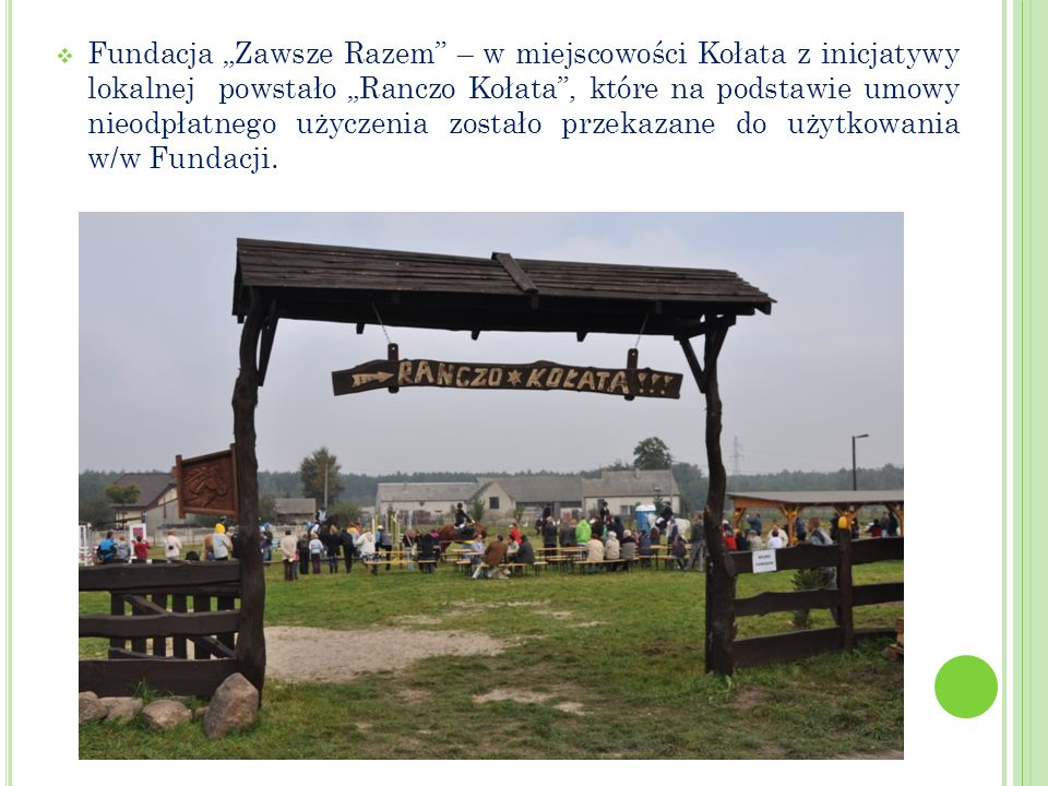 Fundacja Zawsze Razem – w miejscowości Kołata z inicjatywy lokalnej powstało Ranczo Kołata, które na podstawie umowy nieodpłatnego użyczenia zostało przekazane do użytkowania w/w Fundacji.