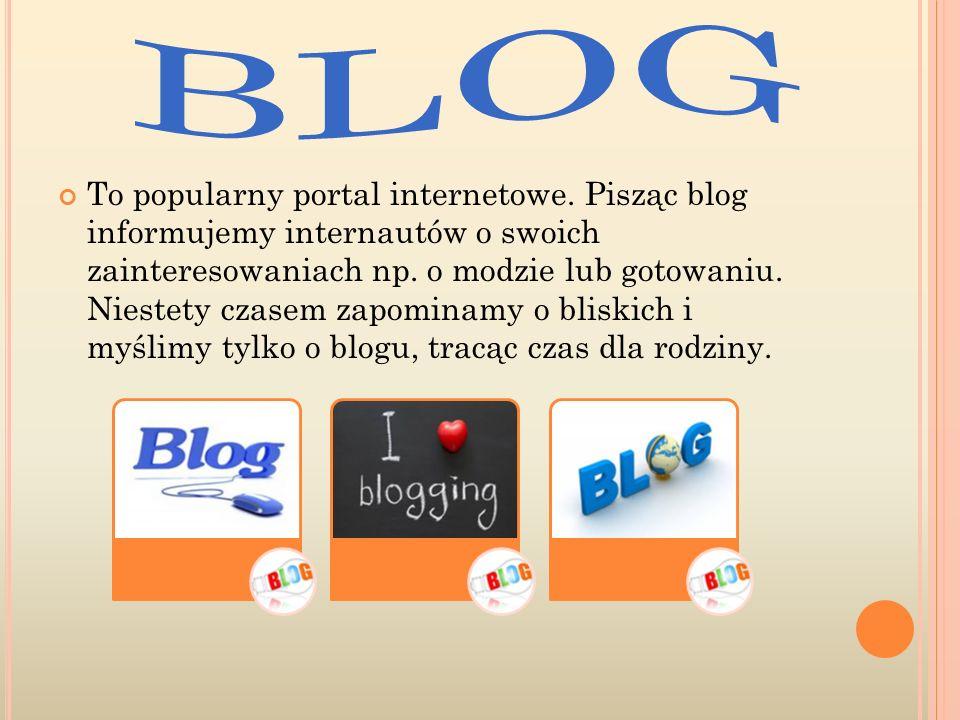 To popularny portal internetowe. Pisząc blog informujemy internautów o swoich zainteresowaniach np.