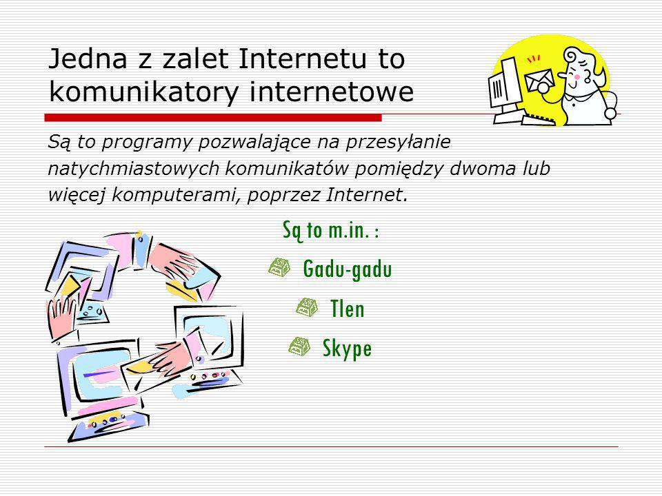 Jedna z zalet Internetu to komunikatory internetowe Są to programy pozwalające na przesyłanie natychmiastowych komunikatów pomiędzy dwoma lub więcej komputerami, poprzez Internet.
