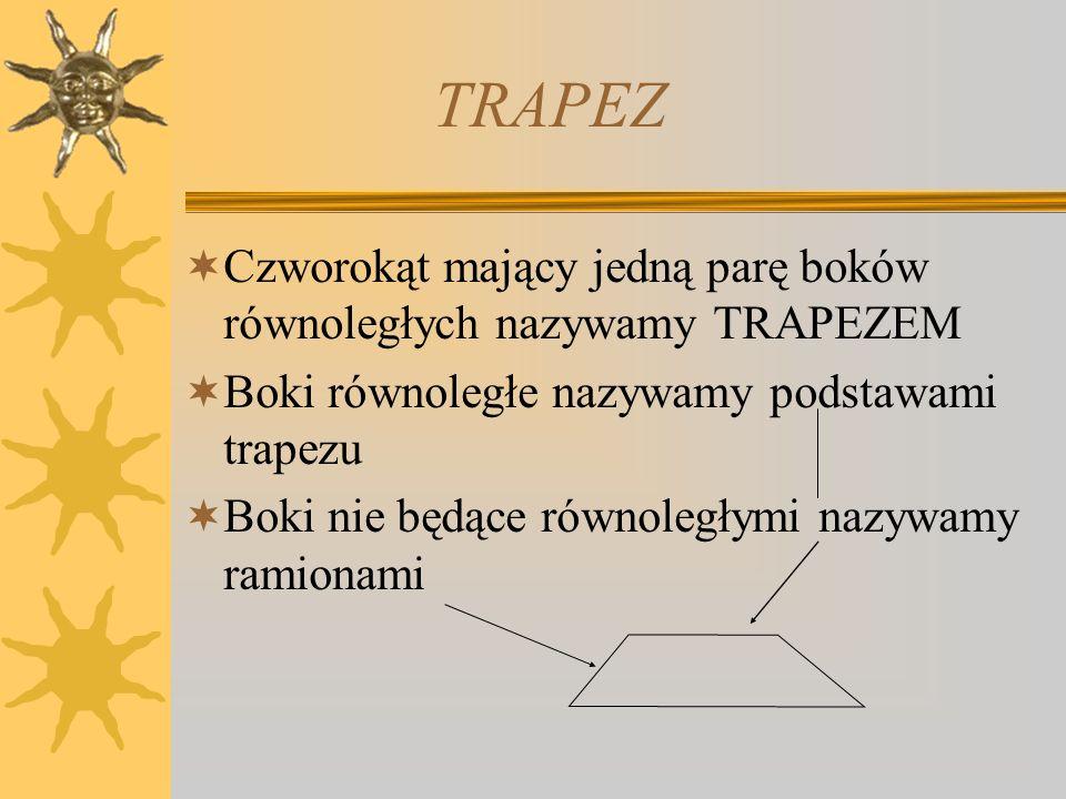 TRAPEZ Czworokąt mający jedną parę boków równoległych nazywamy TRAPEZEM Boki równoległe nazywamy podstawami trapezu Boki nie będące równoległymi nazyw