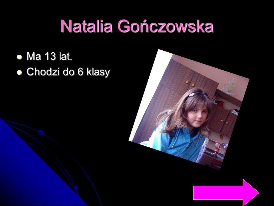 Natalia Gończowska Ma 13 lat. Ma 13 lat. Chodzi do 6 klasy Chodzi do 6 klasy