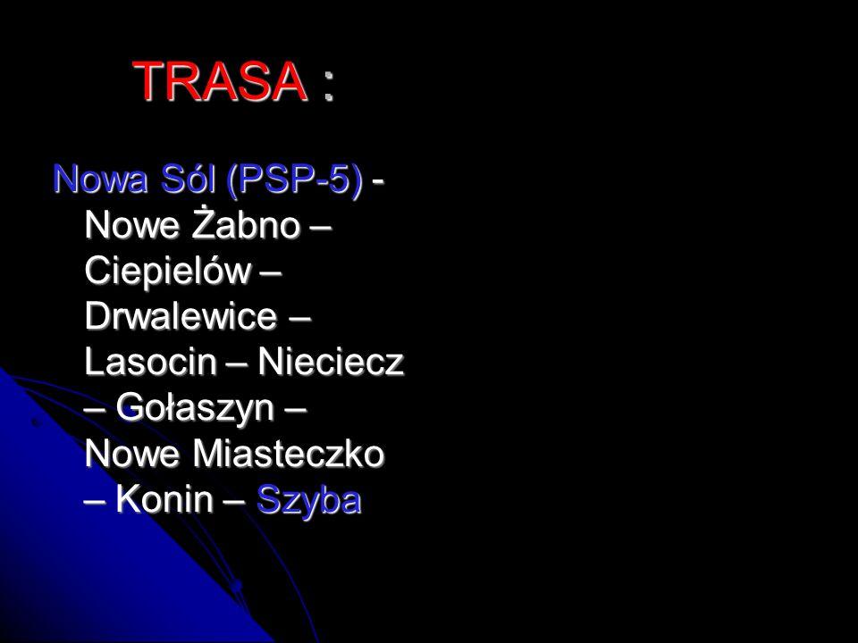 TRASA : Nowa Sól (PSP-5) - Nowe Żabno – Ciepielów – Drwalewice – Lasocin – Nieciecz – Gołaszyn – Nowe Miasteczko – Konin – Szyba