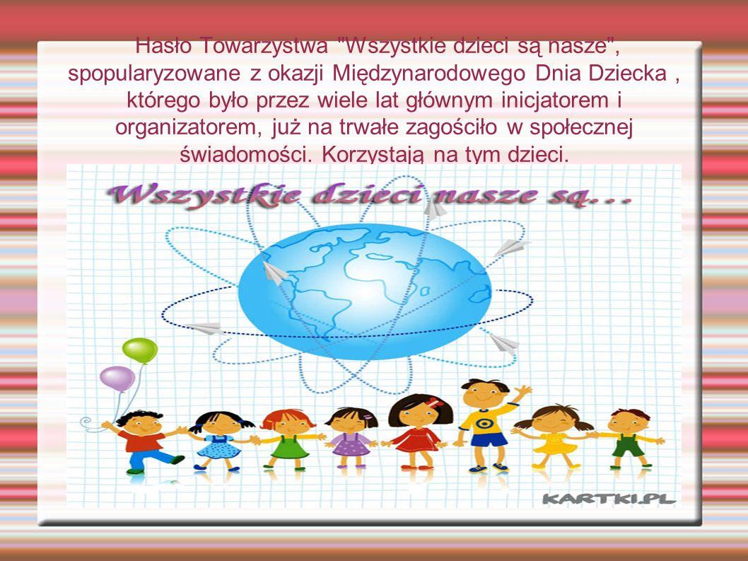 Hasło Towarzystwa Wszystkie dzieci są nasze , spopularyzowane z okazji Międzynarodowego Dnia Dziecka, którego było przez wiele lat głównym inicjatorem i organizatorem, już na trwałe zagościło w społecznej świadomości.