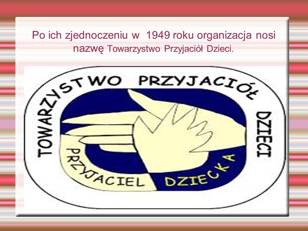 Po ich zjednoczeniu w 1949 roku organizacja nosi nazwę Towarzystwo Przyjaciół Dzieci.