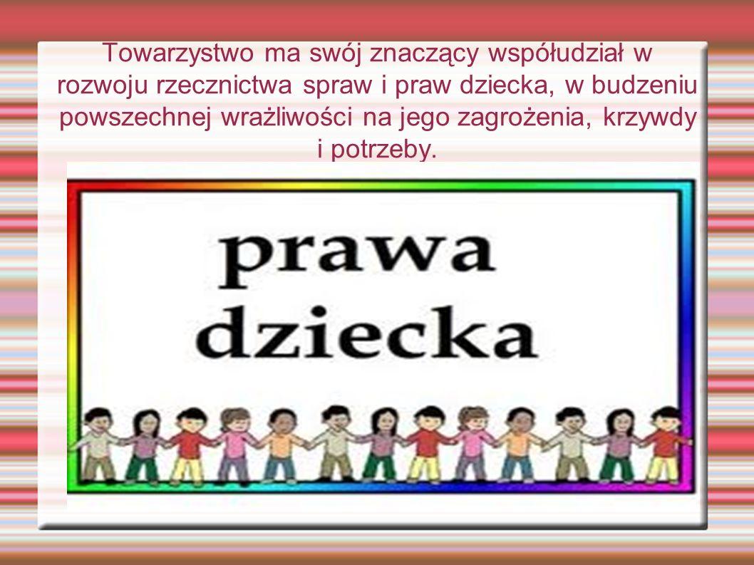 Towarzystwo ma swój znaczący współudział w rozwoju rzecznictwa spraw i praw dziecka, w budzeniu powszechnej wrażliwości na jego zagrożenia, krzywdy i potrzeby.
