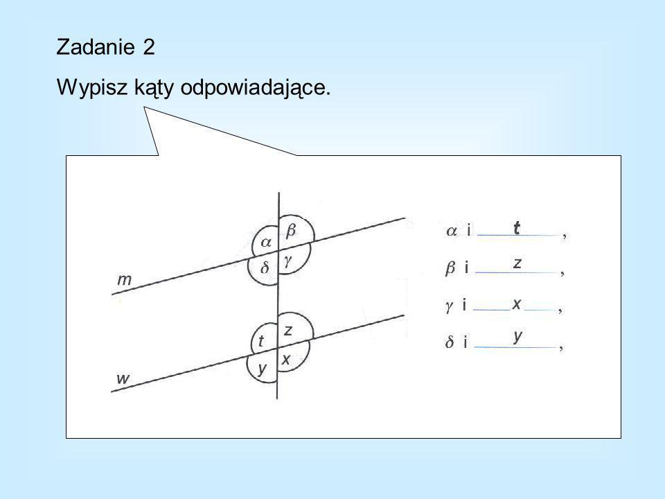 Zadanie 2 Wypisz kąty odpowiadające.