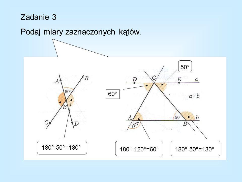 Zadanie 3 Podaj miary zaznaczonych kątów. 180°-50°=130° 180°-120°=60°180°-50°=130° 60° 50°