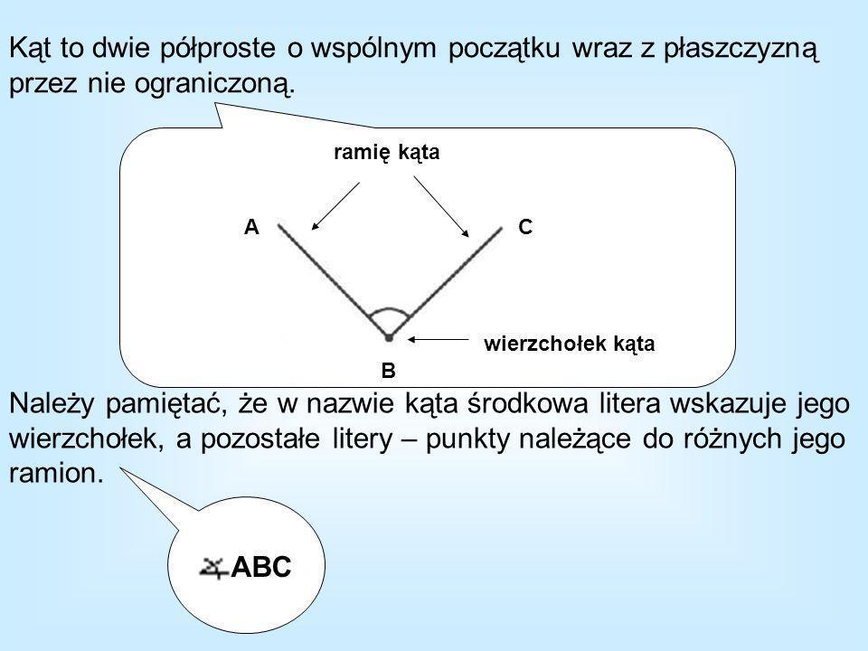 Kąt to dwie półproste o wspólnym początku wraz z płaszczyzną przez nie ograniczoną. Należy pamiętać, że w nazwie kąta środkowa litera wskazuje jego wi
