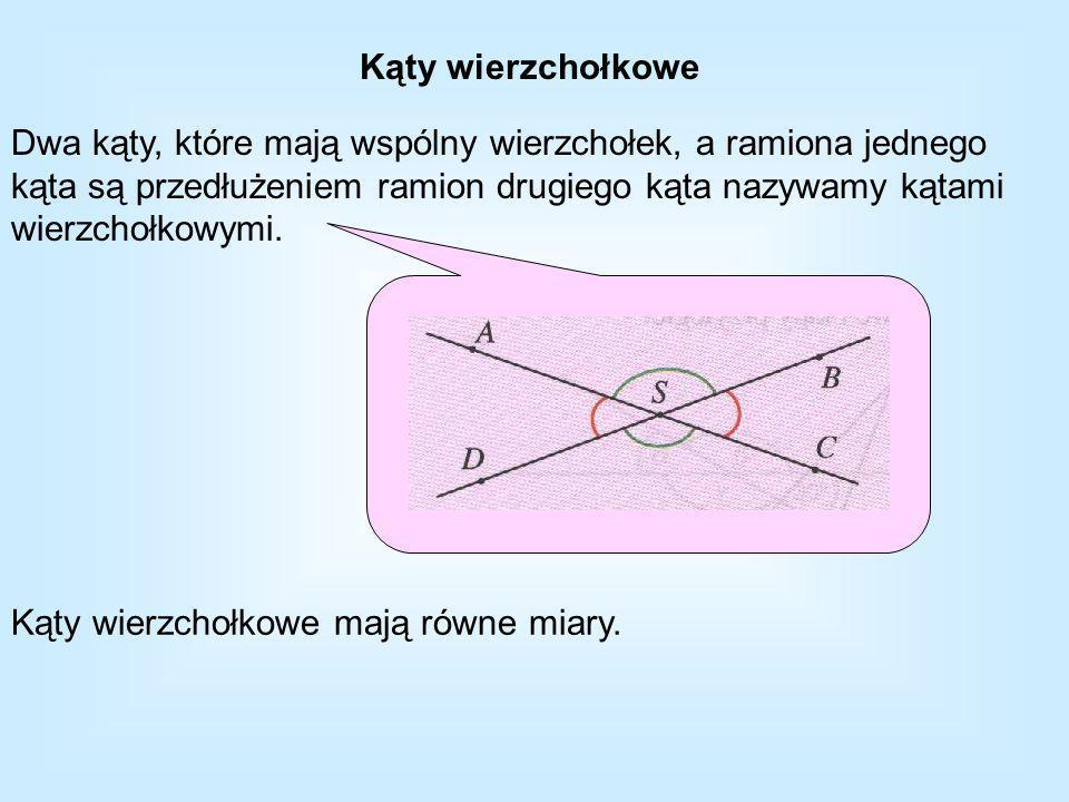 Kąty wierzchołkowe Dwa kąty, które mają wspólny wierzchołek, a ramiona jednego kąta są przedłużeniem ramion drugiego kąta nazywamy kątami wierzchołkowymi.