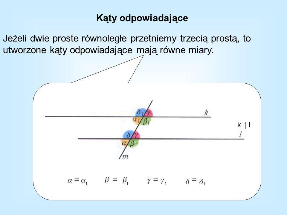 Kąty odpowiadające Jeżeli dwie proste równoległe przetniemy trzecią prostą, to utworzone kąty odpowiadające mają równe miary. k || l 1111