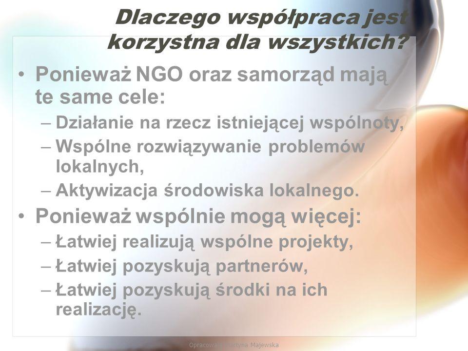 Opracowała Martyna Majewska Dlaczego współpraca jest korzystna dla wszystkich? Ponieważ NGO oraz samorząd mają te same cele: –Działanie na rzecz istni