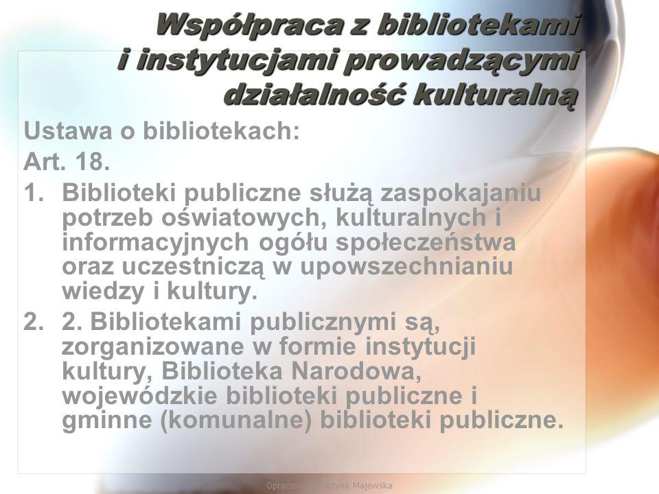 Opracowała Martyna Majewska Współpraca z bibliotekami i instytucjami prowadzącymi działalność kulturalną Ustawa o bibliotekach: Art. 18. 1.Biblioteki