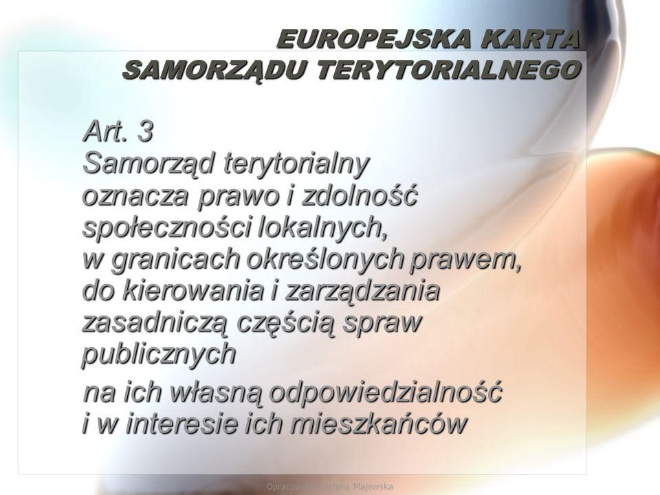 Opracowała Martyna Majewska EUROPEJSKA KARTA SAMORZĄDU TERYTORIALNEGO Art. 3 Samorząd terytorialny oznacza prawo i zdolność społeczności lokalnych, w