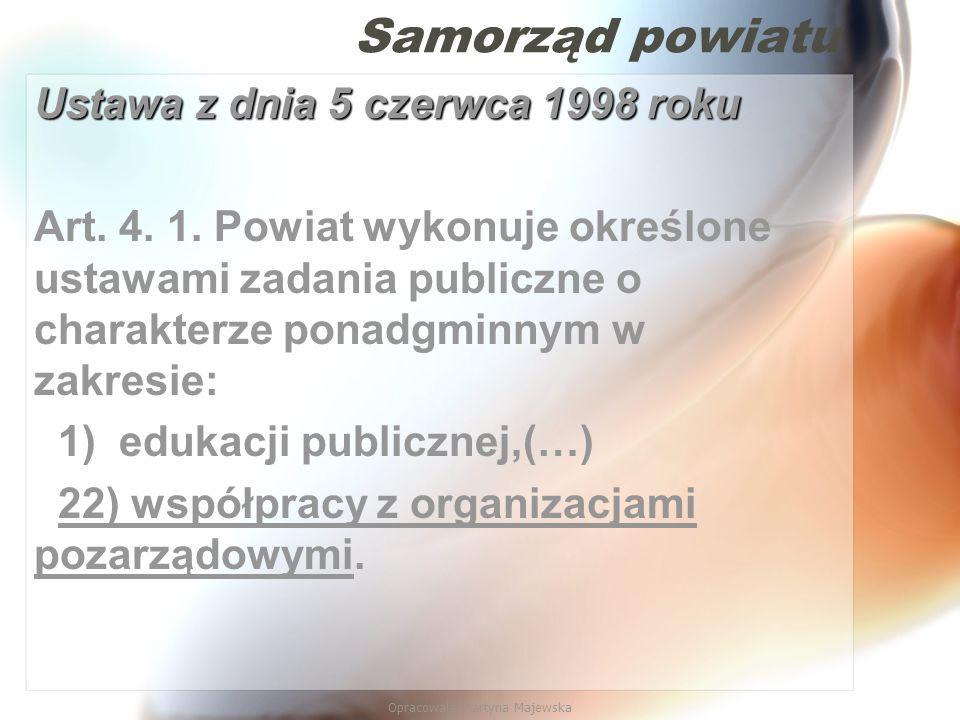 Opracowała Martyna Majewska Samorząd powiatu Ustawa z dnia 5 czerwca 1998 roku Art. 4. 1. Powiat wykonuje określone ustawami zadania publiczne o chara